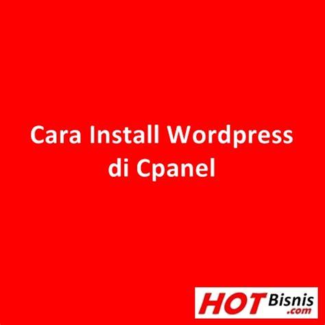 cara membuat website dengan wordpress di cpanel cara install wordpress di cpanel hot bisnis
