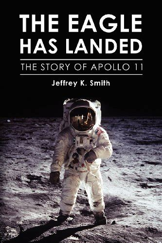 The Eagle Has Landed by The Eagle Has Landed The Story Of Apollo 11 By Jeffrey K
