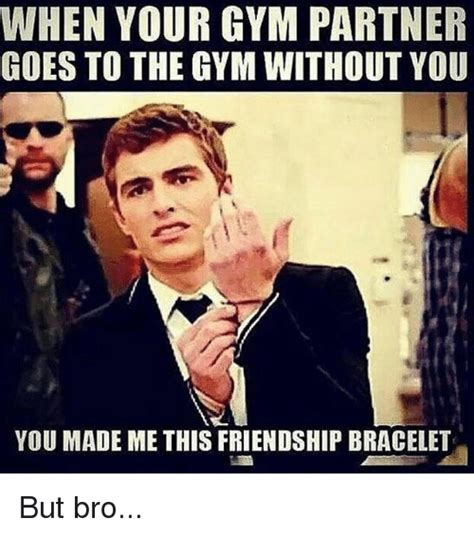 Gym Partner Meme - when your gym partner goes to the gym without you you made