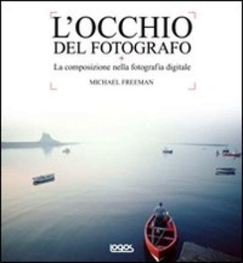 libro locchio del fotografo guida l occhio del fotografo michael freeman libro mondadori store