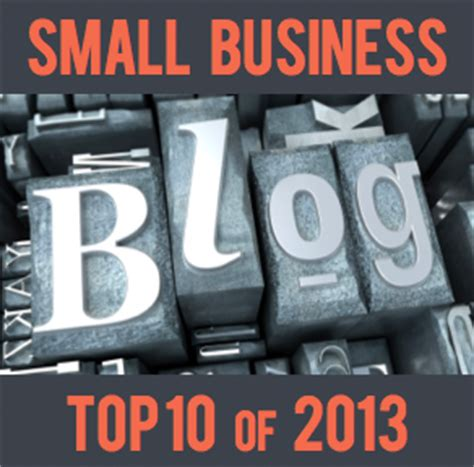 Great Blogs On Business by The Top 10 Small Business Entrepreneur Blogs Of 2013