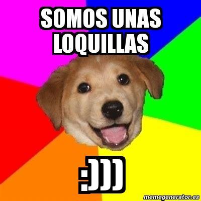 Advice Dog Meme Generator - meme advice dog somos unas loquillas 7062871