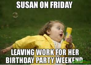 Birthday Weekend Meme - susan on friday leaving work for her birthday party