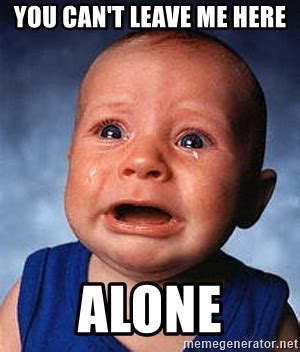 Leave Me Alone Meme - you can t leave me here alone crying baby meme generator