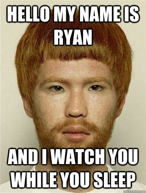 Ryan Meme - hello my name is ryan and i watch you while you sleep asian ginger creepy quickmeme