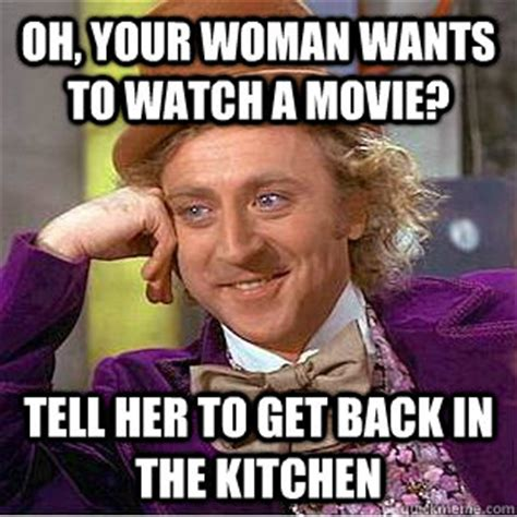 Woman Kitchen Meme - oh your woman wants to watch a movie tell her to get back in the kitchen condescending wonka