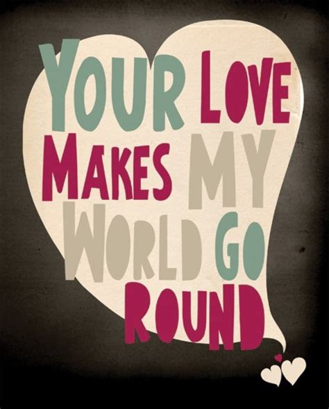 my world your world your love makes my world go round best quotes for your life