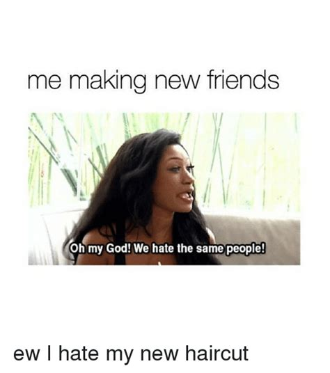New Friend Meme - me making new friends oh my god we hate the same people