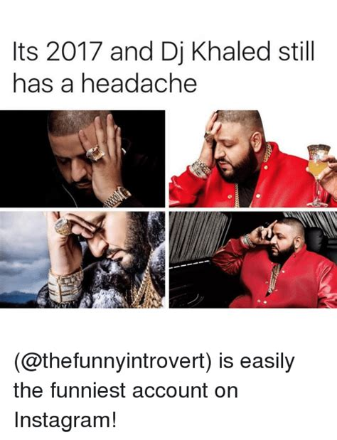 Instagram Memes - ts 2017 and dj khaled still has a headache is easily the
