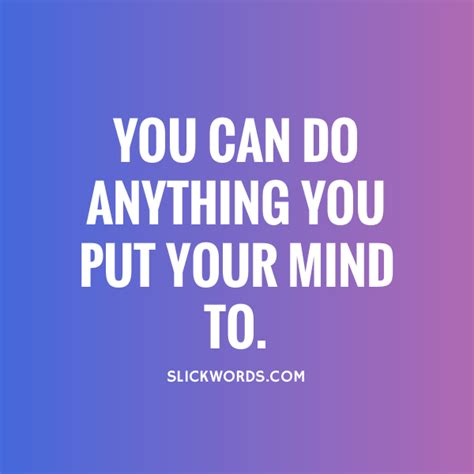 you can do anything you put your heart mind and soul into you can do anything you put your mind to slickwords
