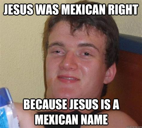 Mexican Guy Meme - jesus was mexican right because jesus is a mexican name