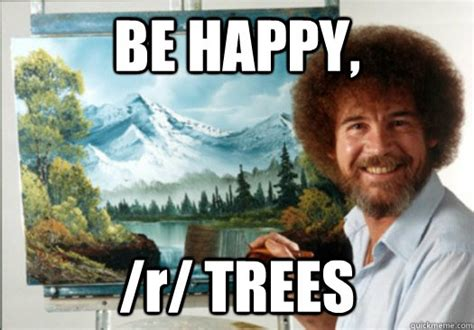 Bob Ross Meme - be happy r trees advice bob ross quickmeme