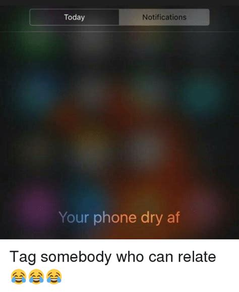 Phone Dry Meme - notifications today your phone dry af tag somebody who can