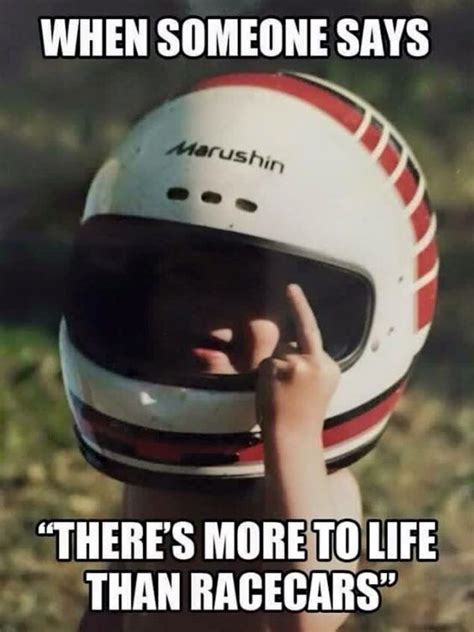 Funny Cing Memes - when someone says quot there s more to life than racecars