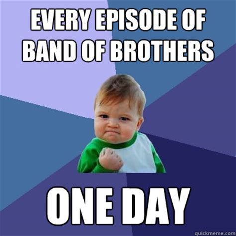 Funny Brother Memes - every episode of band of brothers one day success kid
