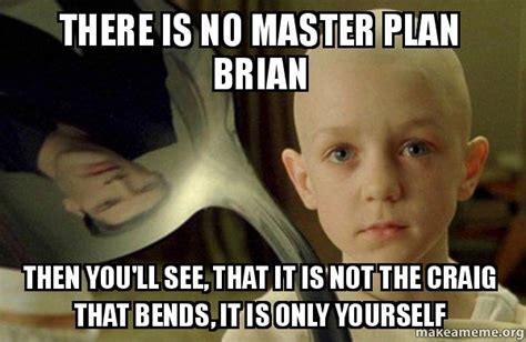 There Is No Spoon Meme - there is no master plan brian then you ll see that it is