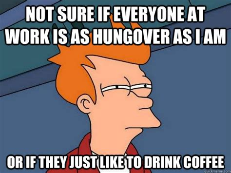 Hungover Meme - not sure if everyone at work is as hungover as i am or if