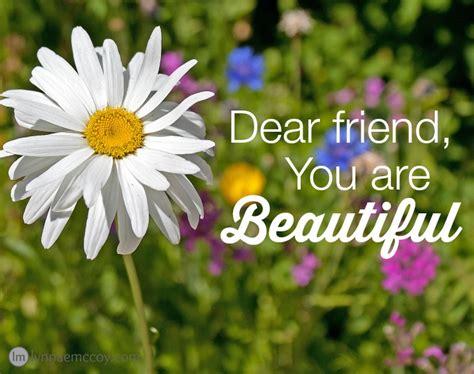 Beautiful You dear friend do you you are beautiful
