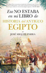 eso no estaba en mi libro de historia eso no estaba en mi libro de historia del antiguo egipto de jos 233 miguel parra libros y literatura