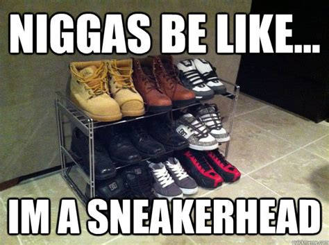 Sneaker Head Memes - niggas be like im a sneakerhead misc quickmeme
