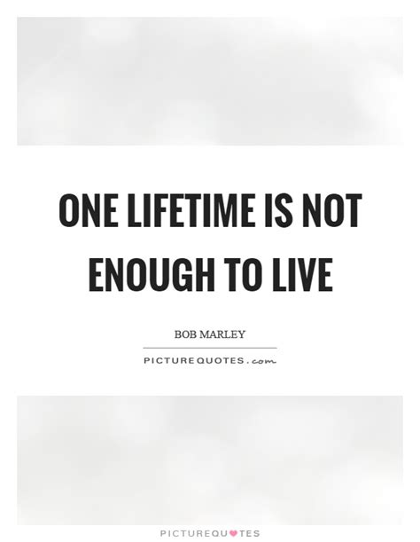 One Is Not Enough one lifetime is not enough to live picture quotes