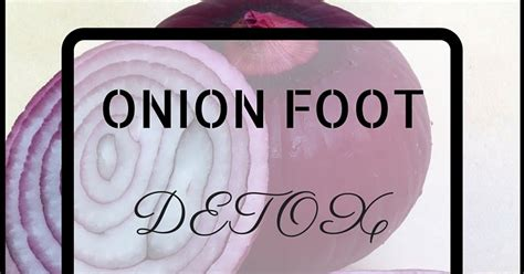 Do Onions Detox The by With Foot Detox Review Experience
