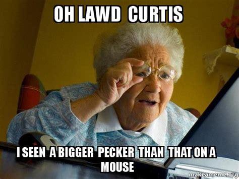 Internet Grandma Meme - oh lawd curtis i seen a bigger pecker than that on a mouse