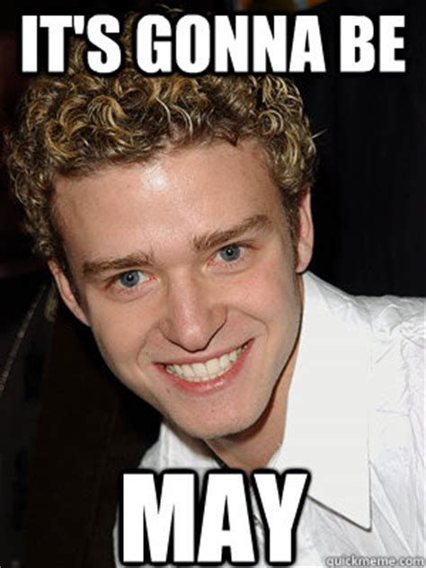 Its Gonna Be May Meme - it s gonna be may justin timberlake its gonna be may