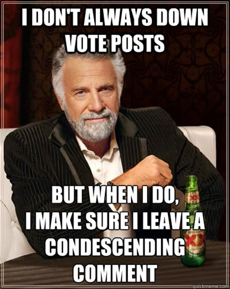 Make Your Own I Dont Always Meme - i don t always down vote posts but when i do i make sure