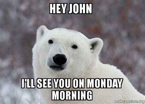 hey i ll see you on monday morning popular opinion polar make a meme
