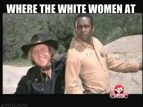 Blazing Saddles Meme - quot where the white women at quot best blazing saddles line