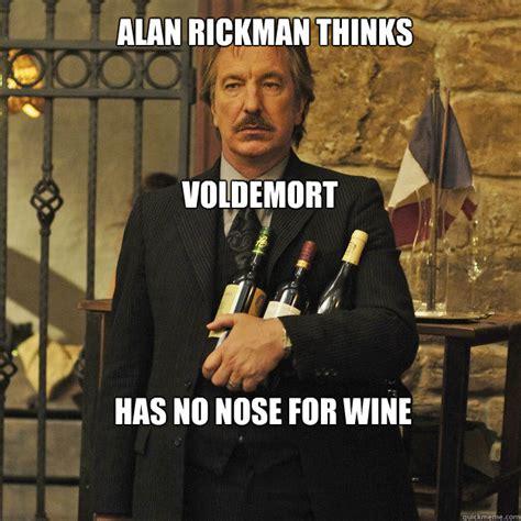 Alan Meme - alan rickman thinks voldemort has no nose for wine its just that im alan rickman quickmeme