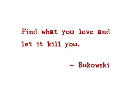 pleaseeee find what you love and let it kill you love quotes sayings pictures and images