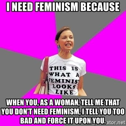 i need feminism because when you as a woman tell me that you don t need feminism i tell you