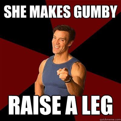 Tony Horton Meme - she makes gumby raise a leg tony horton meme quickmeme