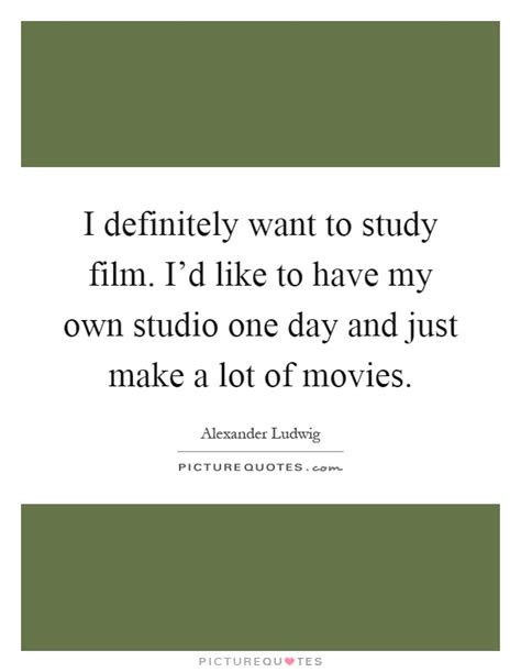 film like one day i definitely want to study film i d like to have my own