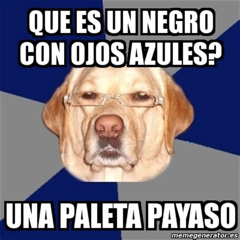 Que Es Un Meme - meme perro racista que es un negro con ojos azules una