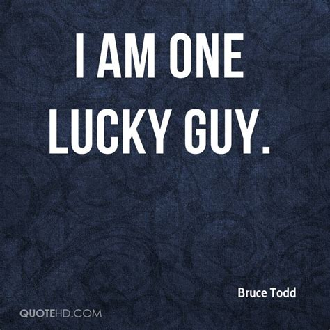 I Am A Lucky by Bruce Todd Quotes Quotehd