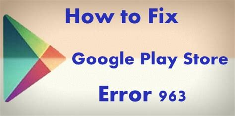 Play Store Error 963 How To Fix Play Store Error 963 In Android Phone