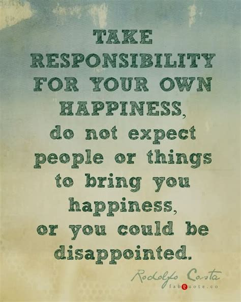 meaning of take responsibility of your own happiness take responsibility for your own happiness do not expect people or things to bring you happiness