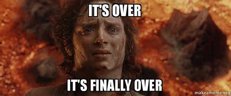 Over It Meme - it s over it s finally over make a meme