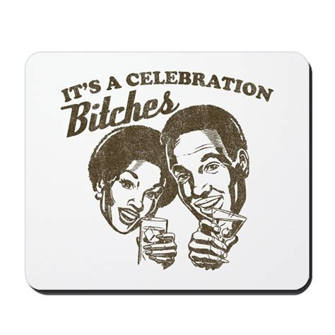 Its A Celebration Bitches by It S A Celebration Bitches Mousepad By Cultclassicts