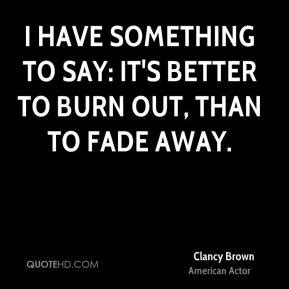 it s better to burn out than fade away clancy brown quotes quotehd