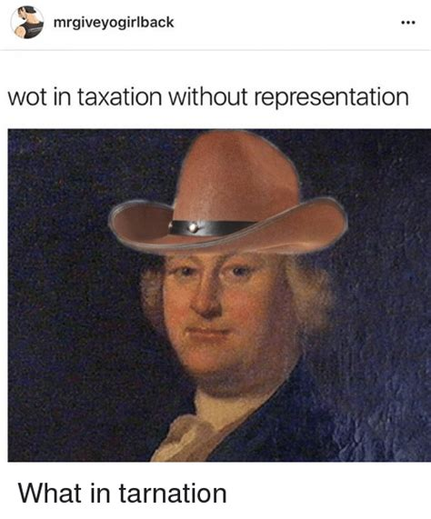 what in tarnation meme mrgiveyogirlback wot in taxation without representation what in tarnation dank meme