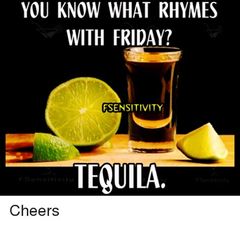Tequila Meme - you know what rhymes with friday fsensitivity tequila