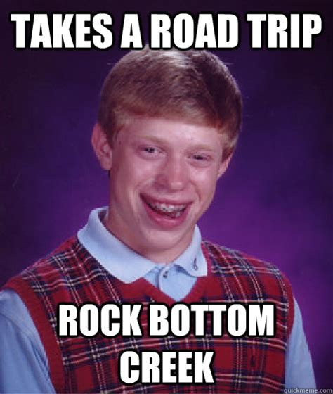 Rock Bottom Meme - takes a road trip rock bottom creek bad luck brian