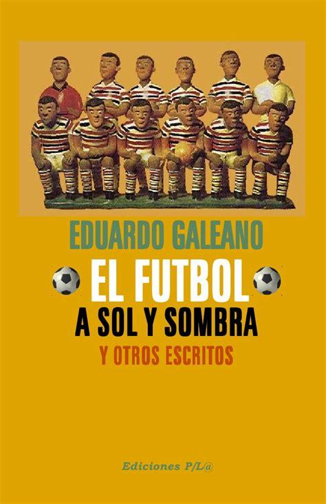 el f 250 tbol a sol y sombra biblioteca eduardo galeano libros bid galeano el futbol a sol y sombra