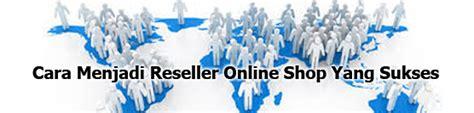 cara membuat online shop yang sukses cara menjadi reseller online shop yang sukses bisnis