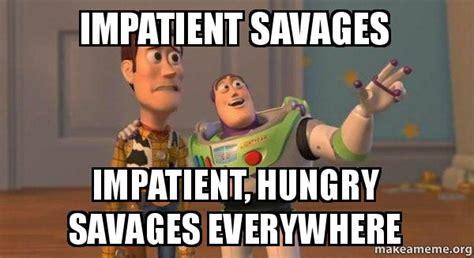 Impatient Meme - impatient savages impatient hungry savages everywhere