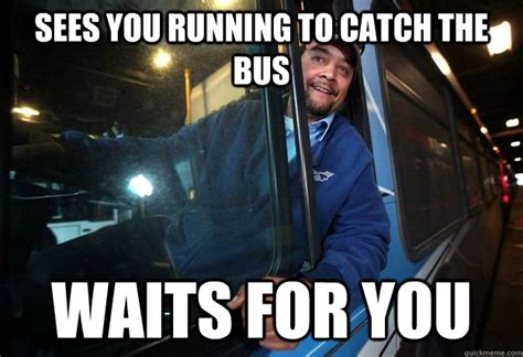 Meme Driver - sees you running to catch the bus waits for you good guy